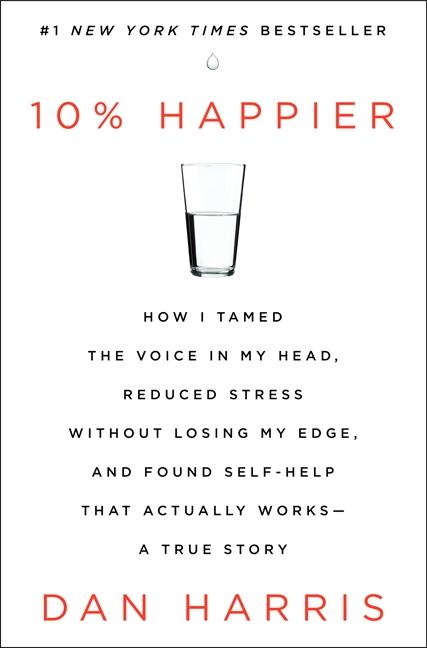 Harris, Dan: 10 % Happier. How I tamed the voice in my in, reduced stress without losing my mind and fund self-help that actually works - a true story