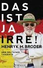 [Henryk M. Broder: Das ist ja irre!]